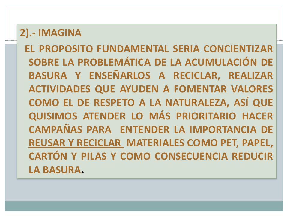 2).- IMAGINA EL PROPOSITO FUNDAMENTAL SERIA CONCIENTIZAR SOBRE LA PROBLEMÁTICA DE LA ACUMULACIÓN DE BASURA Y ENSEÑARLOS A RECICLAR, REALIZAR ACTIVIDADES QUE AYUDEN A FOMENTAR VALORES COMO EL DE RESPETO A LA NATURALEZA, ASÍ QUE QUISIMOS ATENDER LO MÁS PRIORITARIO HACER CAMPAÑAS PARA ENTENDER LA IMPORTANCIA DE REUSAR Y RECICLAR MATERIALES COMO PET, PAPEL, CARTÓN Y PILAS Y COMO CONSECUENCIA REDUCIR LA BASURA.
