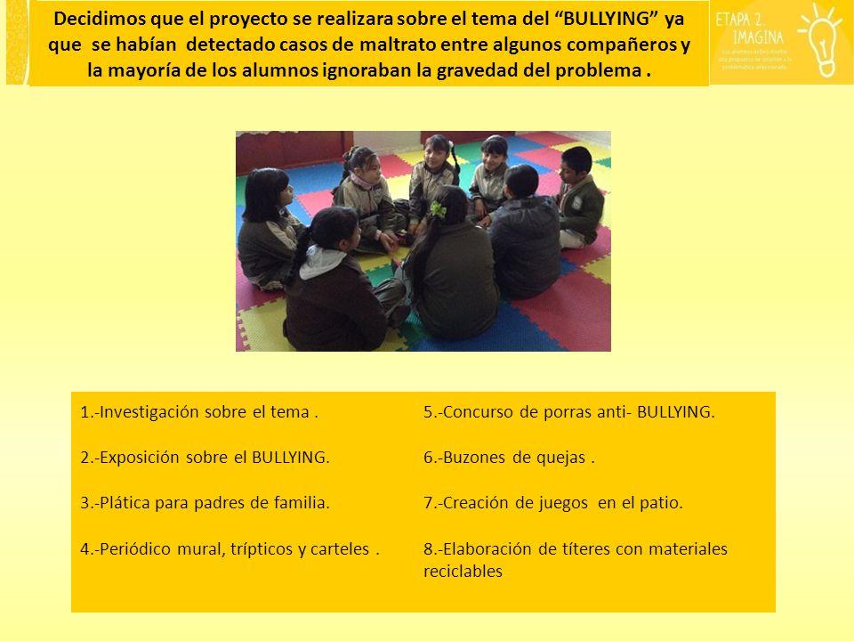 Decidimos que el proyecto se realizara sobre el tema del BULLYING ya que se habían detectado casos de maltrato entre algunos compañeros y la mayoría de los alumnos ignoraban la gravedad del problema .