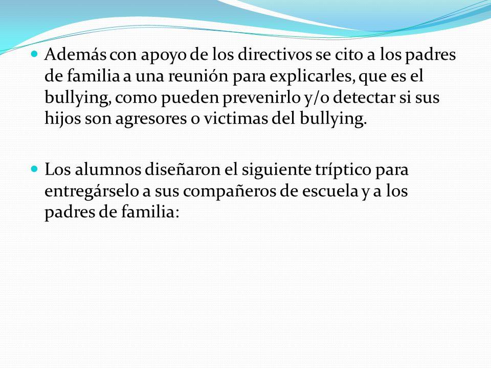 Además con apoyo de los directivos se cito a los padres de familia a una reunión para explicarles, que es el bullying, como pueden prevenirlo y/o detectar si sus hijos son agresores o victimas del bullying.