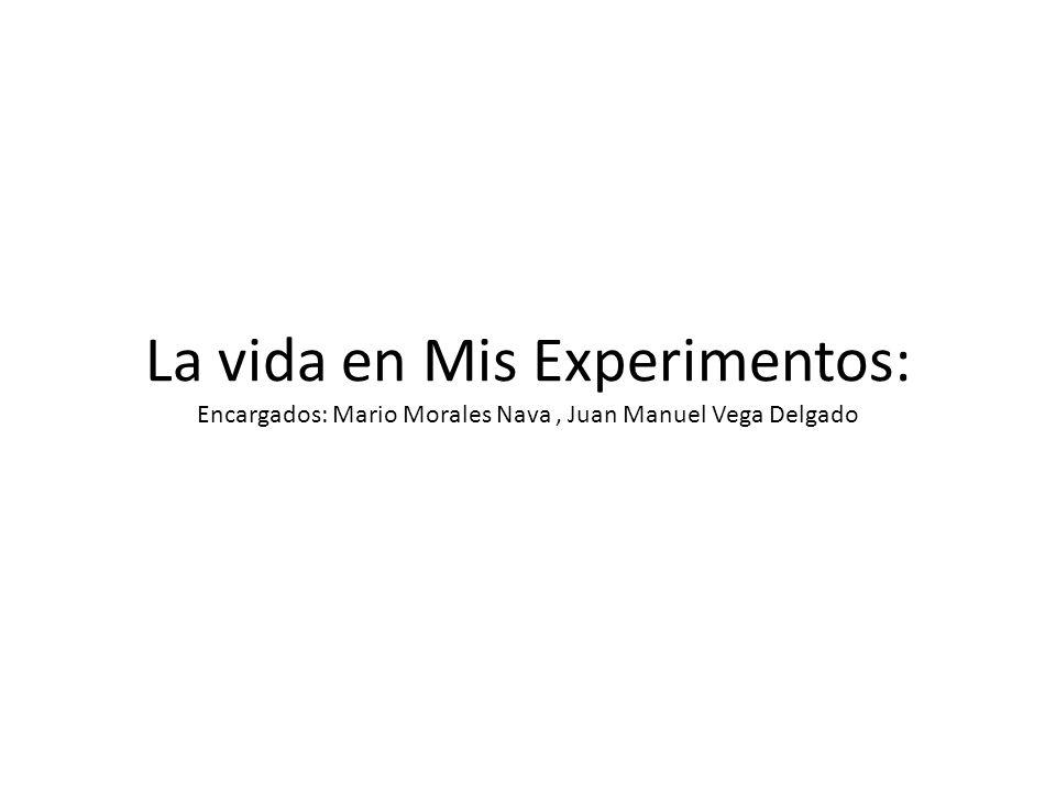 La vida en Mis Experimentos: Encargados: Mario Morales Nava , Juan Manuel Vega Delgado