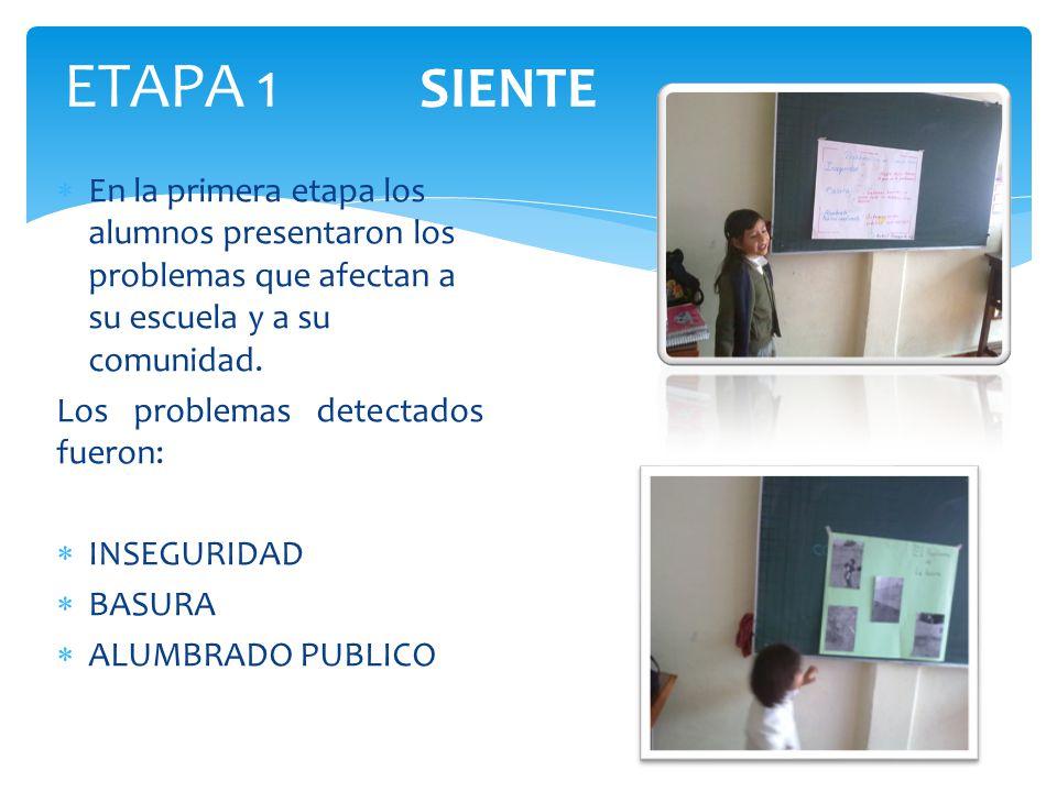 ETAPA 1 SIENTE En la primera etapa los alumnos presentaron los problemas que afectan a su escuela y a su comunidad.