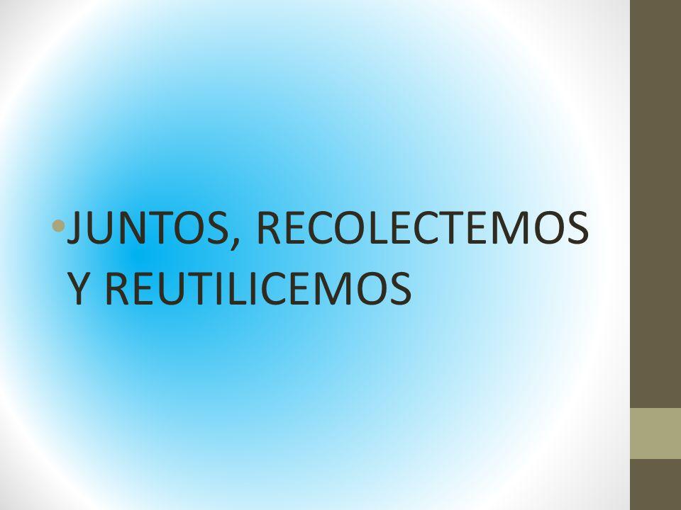 JUNTOS, RECOLECTEMOS Y REUTILICEMOS