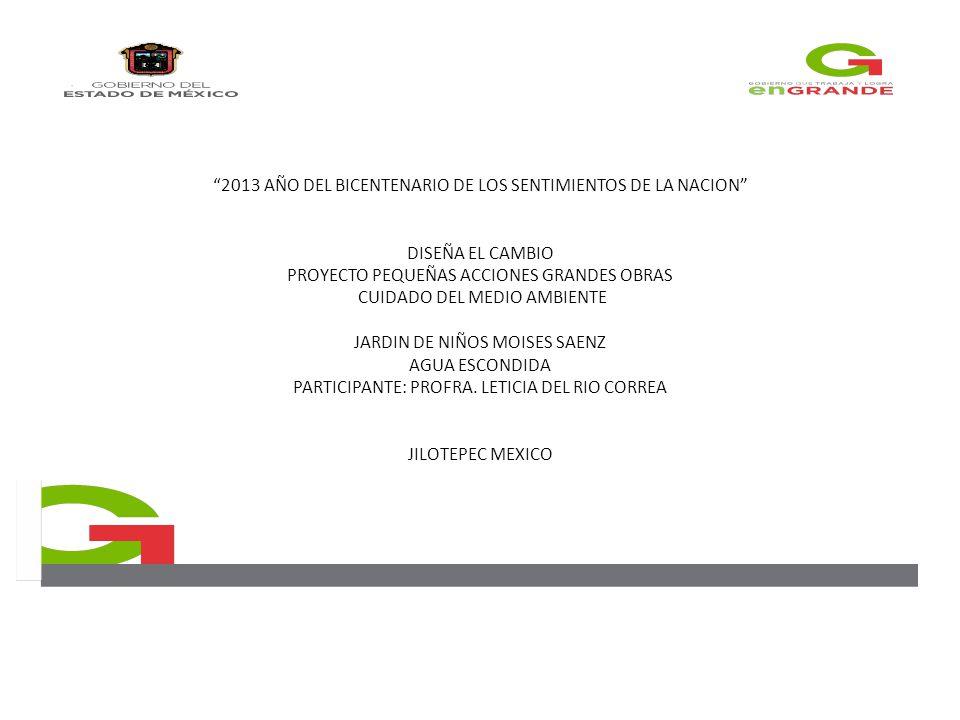 2013 AÑO DEL BICENTENARIO DE LOS SENTIMIENTOS DE LA NACION DISEÑA EL CAMBIO PROYECTO PEQUEÑAS ACCIONES GRANDES OBRAS CUIDADO DEL MEDIO AMBIENTE JARDIN DE NIÑOS MOISES SAENZ AGUA ESCONDIDA PARTICIPANTE: PROFRA.