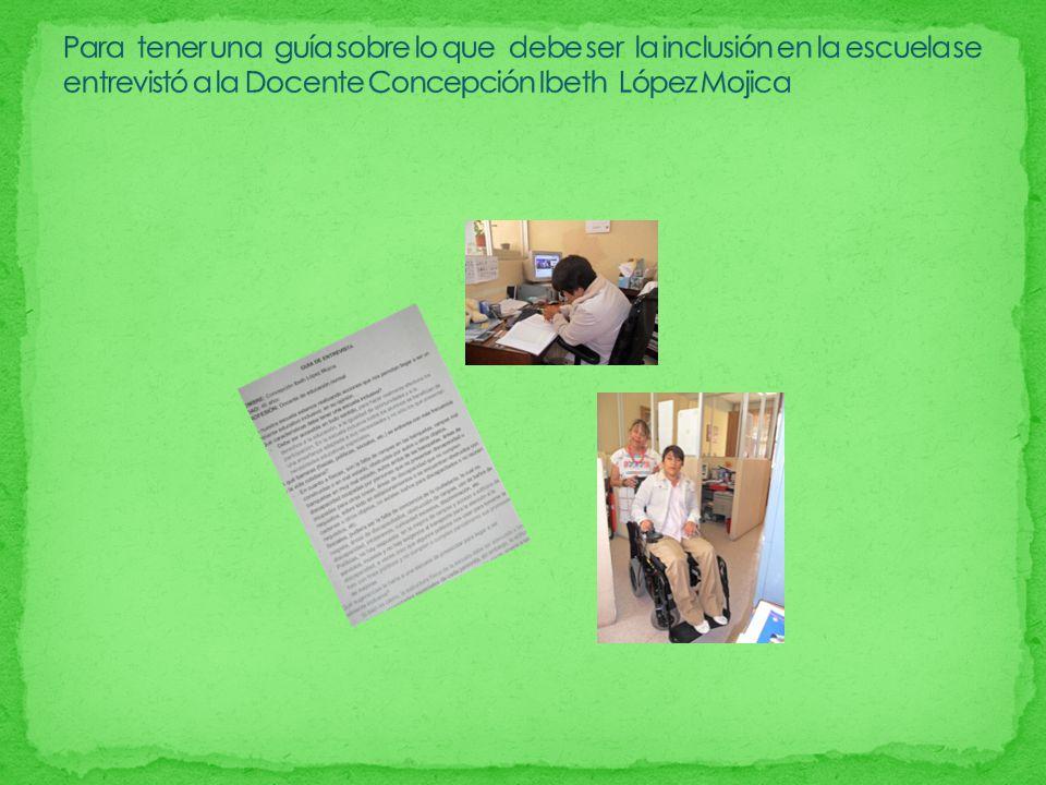 Para tener una guía sobre lo que debe ser la inclusión en la escuela se entrevistó a la Docente Concepción Ibeth López Mojica