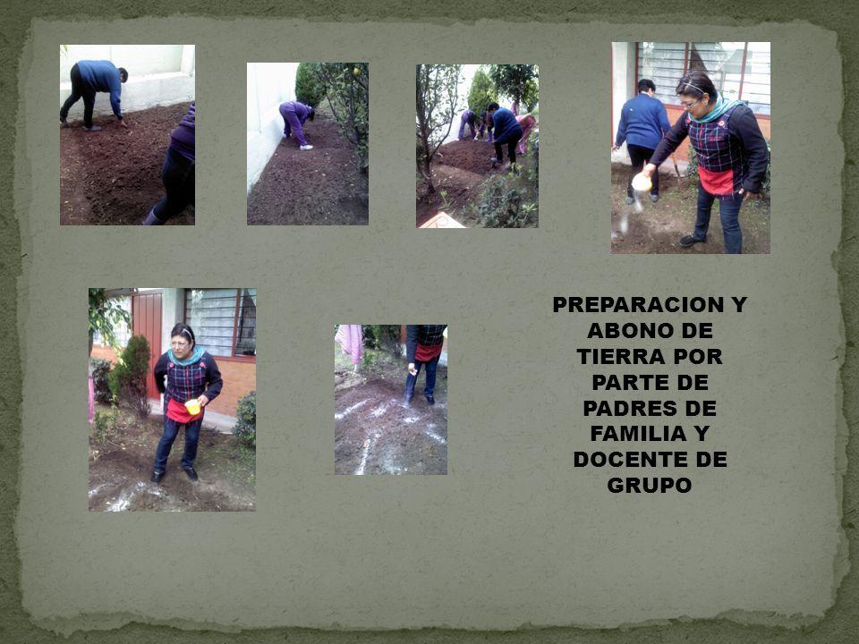 PREPARACION Y ABONO DE TIERRA POR PARTE DE PADRES DE FAMILIA Y DOCENTE DE GRUPO