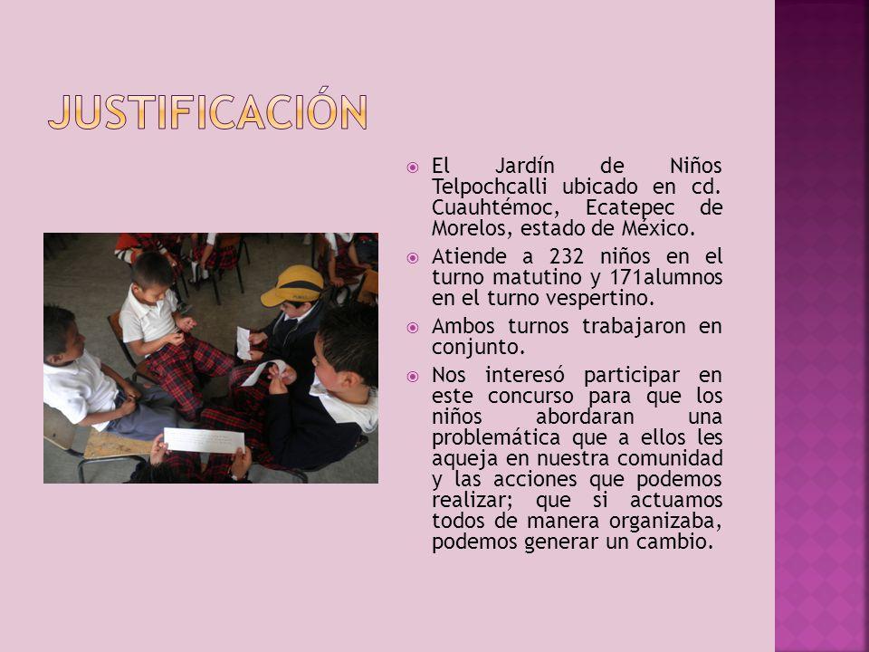 JUSTIFICACIÓN El Jardín de Niños Telpochcalli ubicado en cd. Cuauhtémoc, Ecatepec de Morelos, estado de México.