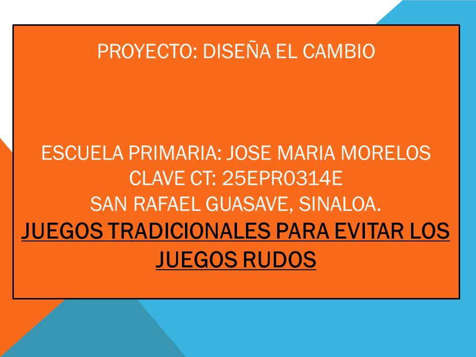 Proyecto: diseña el cambio escuela primaria: jose maria morelos clave ct: 25epr0314e san rafael guasave, sinaloa.