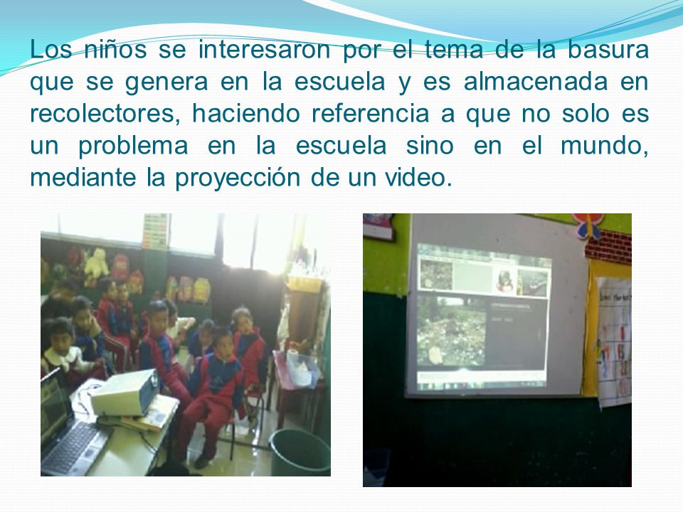 Los niños se interesaron por el tema de la basura que se genera en la escuela y es almacenada en recolectores, haciendo referencia a que no solo es un problema en la escuela sino en el mundo, mediante la proyección de un video.
