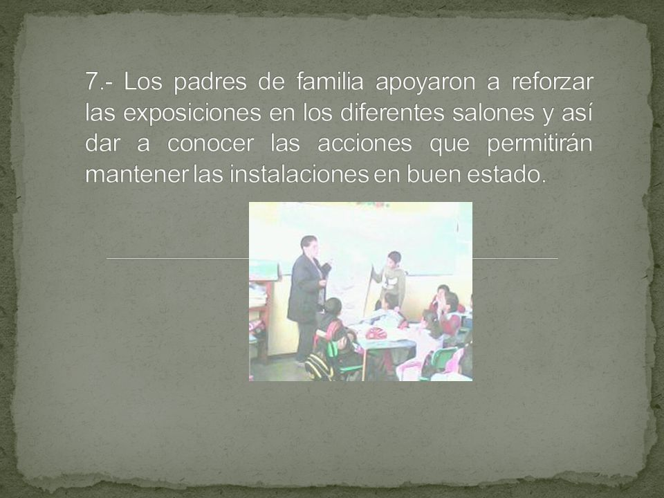 7.- Los padres de familia apoyaron a reforzar las exposiciones en los diferentes salones y así dar a conocer las acciones que permitirán mantener las instalaciones en buen estado.