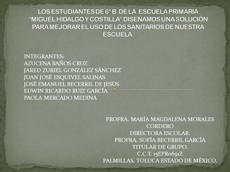 LOS ESTUDIANTES DE 6° B DE LA ESCUELA PRIMARIA MIGUEL HIDALGO Y COSTILLA DISEÑAMOS UNA SOLUCIÓN PARA MEJORAR EL USO DE LOS SANITARIOS DE NUESTRA ESCUELA.