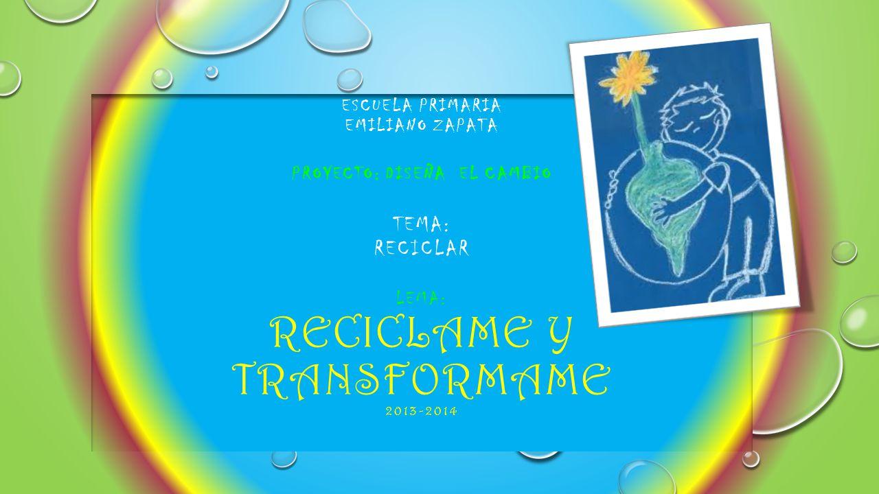 ESCUELA PRIMARIA EMILIANO ZAPATA PROYECTO: DISEÑA EL CAMBIO TEMA: RECICLAR LEMA: RECICLAME Y TRANSFORMAME 2013-2014