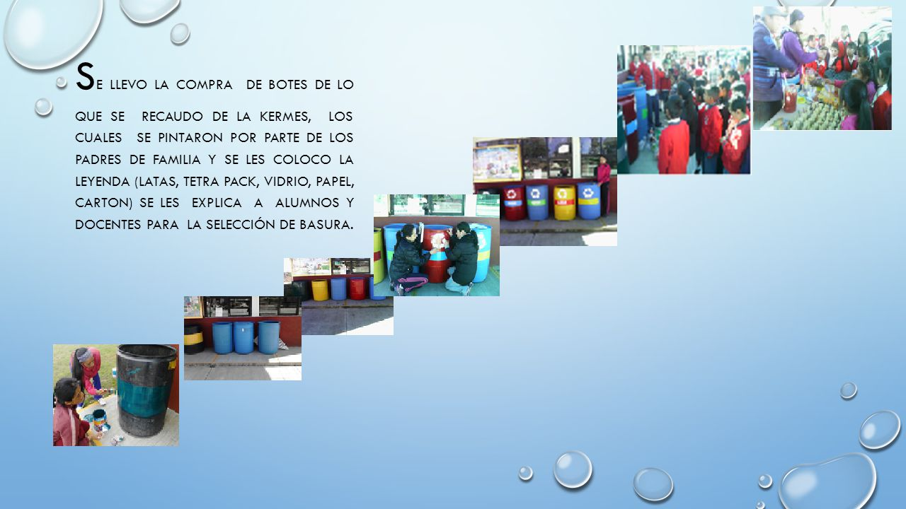 Se LLEVO la compra de BOTES DE LO QUE SE RECAUDO DE LA KERMES, LOS CUALES SE PINTARON por parte de los padres de familia Y SE LES COLOCO LA LEYENDA (LATAS, TETRA PACK, VIDRIO, PAPEL, CARTON) se les explica a alumnos y docentes para la selección de basura.