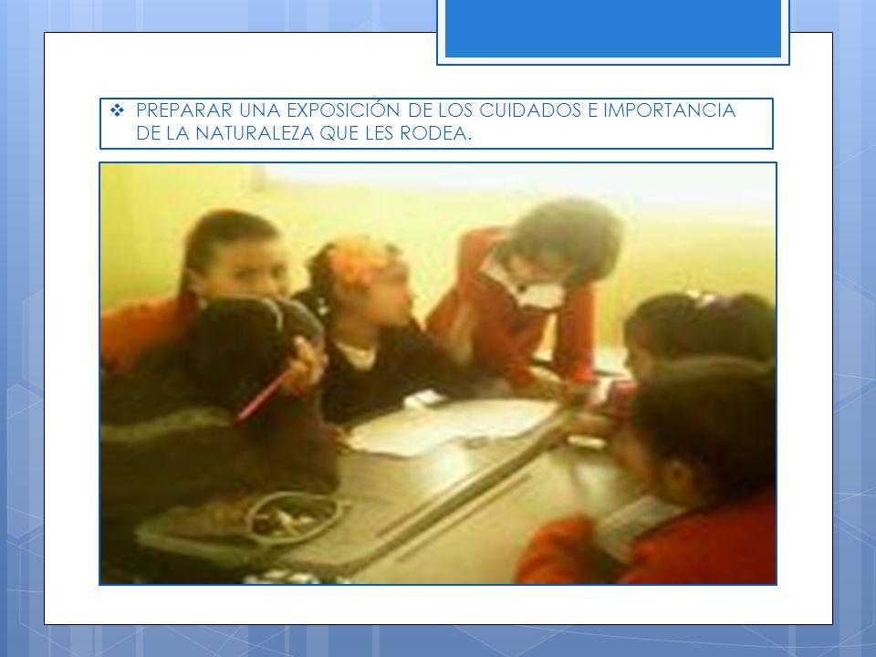 PREPARAR UNA EXPOSICIÓN DE LOS CUIDADOS E IMPORTANCIA DE LA NATURALEZA QUE LES RODEA.
