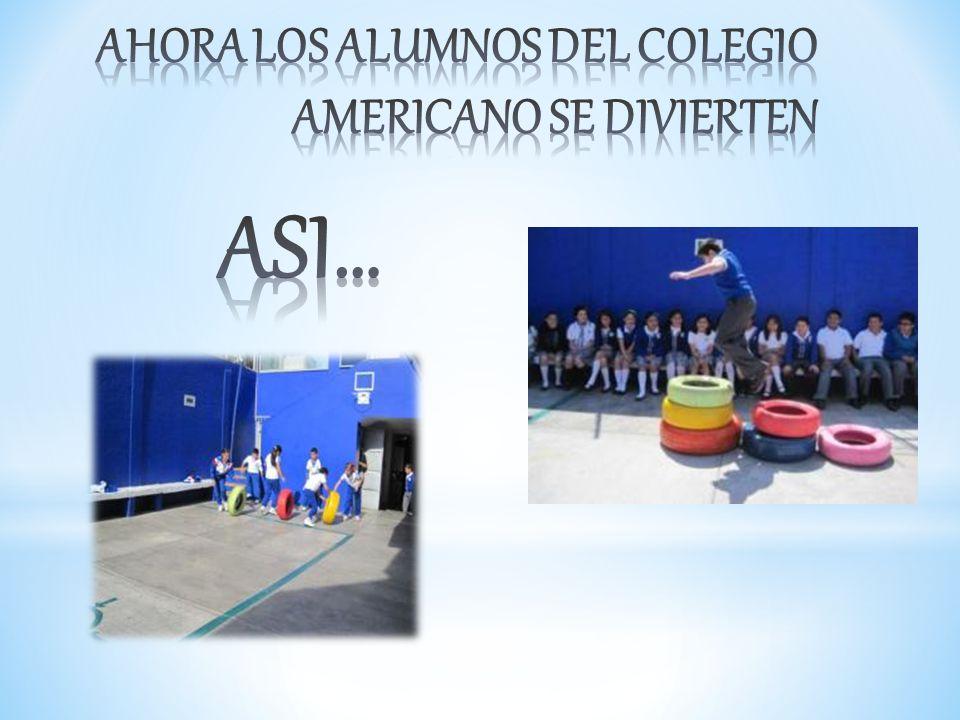 AHORA LOS ALUMNOS DEL COLEGIO AMERICANO SE DIVIERTEN