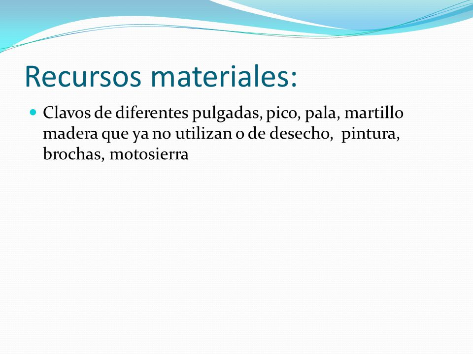 Recursos materiales: Clavos de diferentes pulgadas, pico, pala, martillo madera que ya no utilizan o de desecho, pintura, brochas, motosierra.