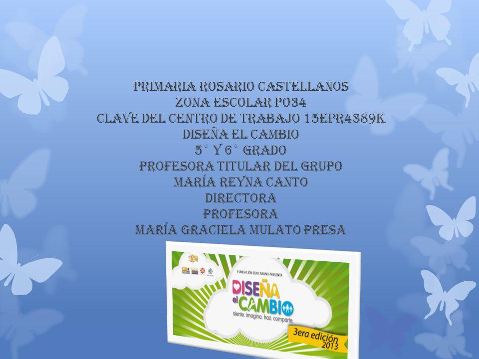 PRIMARIA ROSARIO CASTELLANOS ZONA ESCOLAR PO34 CLAVE DEL CENTRO DE TRABAJO 15EPR4389K DISEÑA EL CAMBIO 5° y 6° grado PROFESORA TITULAR DEL GRUPO MARÍA REYNA CANTO DIRECTORA PROFESORA MARÍA GRACIELA MULATO PRESA