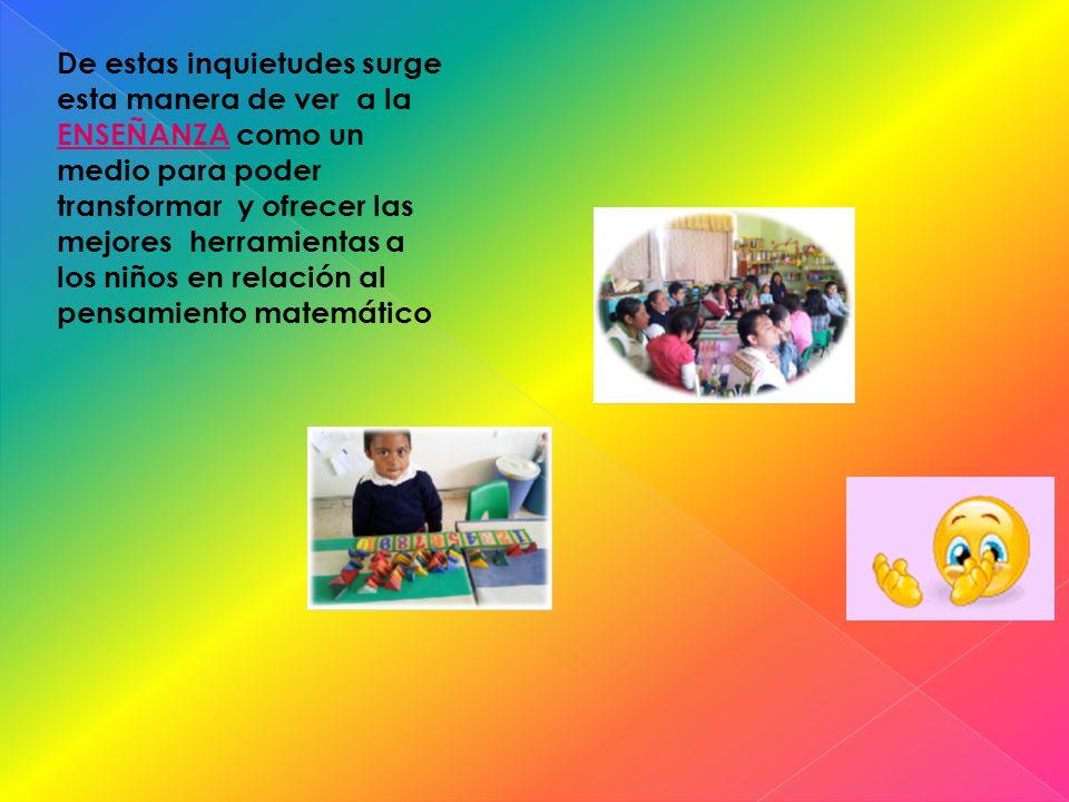 De estas inquietudes surge esta manera de ver a la ENSEÑANZA como un medio para poder transformar y ofrecer las mejores herramientas a los niños en relación al pensamiento matemático