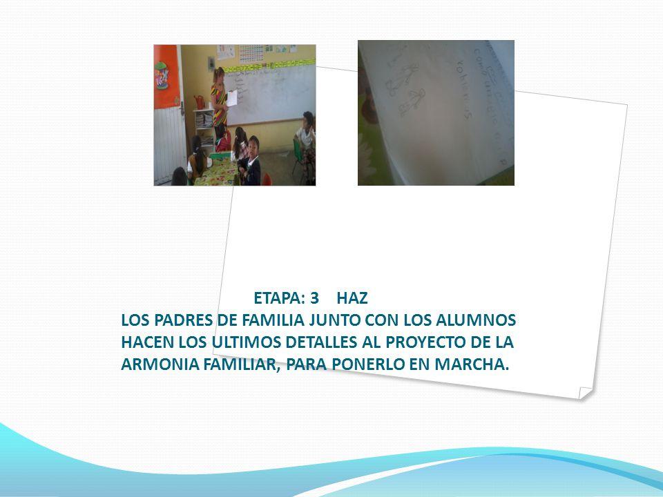 ETAPA: 3 HAZ LOS PADRES DE FAMILIA JUNTO CON LOS ALUMNOS HACEN LOS ULTIMOS DETALLES AL PROYECTO DE LA ARMONIA FAMILIAR, PARA PONERLO EN MARCHA.