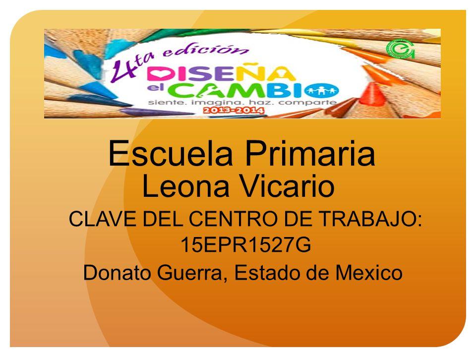 Escuela Primaria Leona Vicario CLAVE DEL CENTRO DE TRABAJO: 15EPR1527G