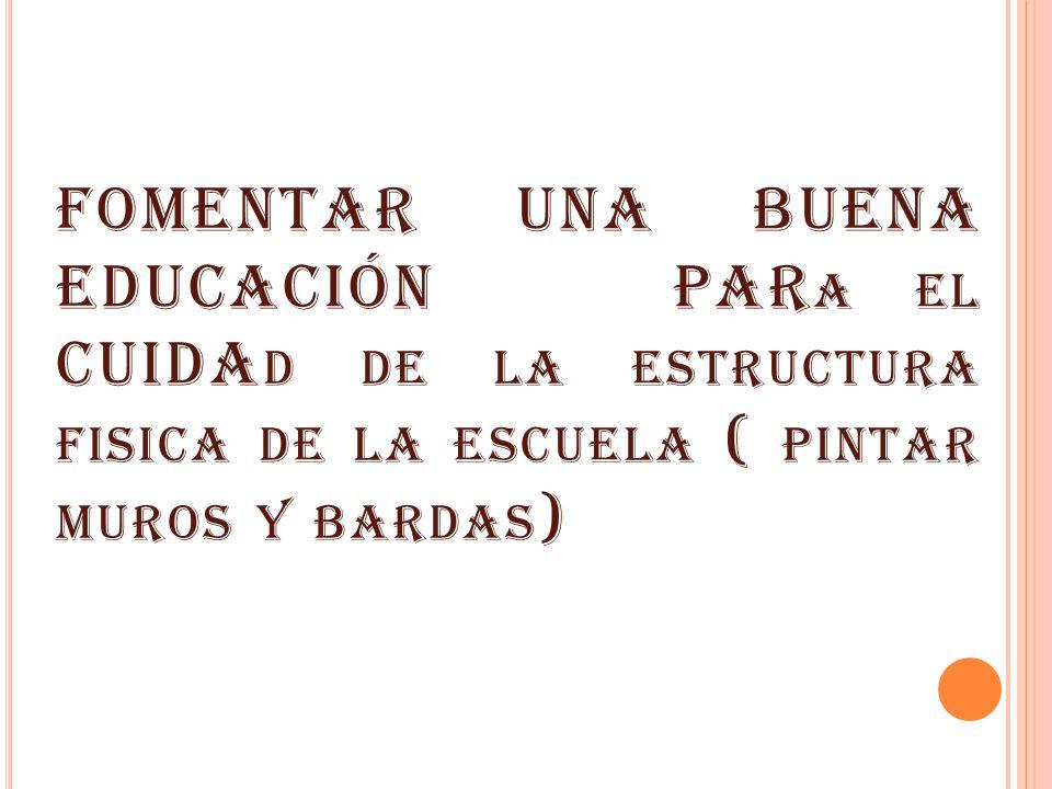 FOMENTAR UNA BUENA EDUCACIÓN PARa el CUIDAd de la estructura fisica de la escuela ( pintar muros y bardas)