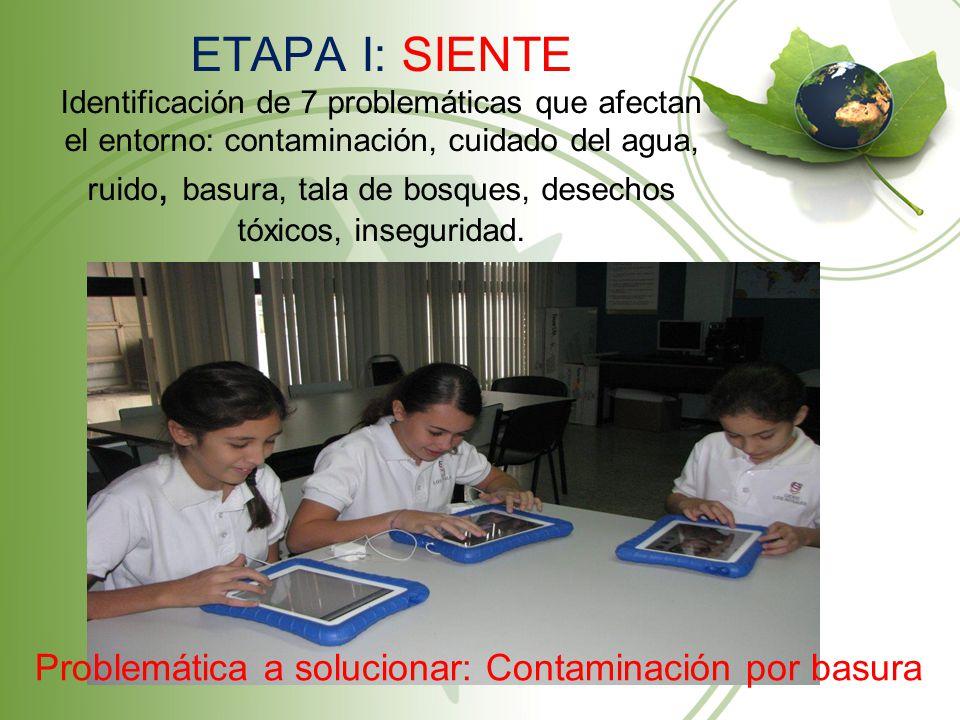 ETAPA I: SIENTE Identificación de 7 problemáticas que afectan el entorno: contaminación, cuidado del agua, ruido, basura, tala de bosques, desechos tóxicos, inseguridad.