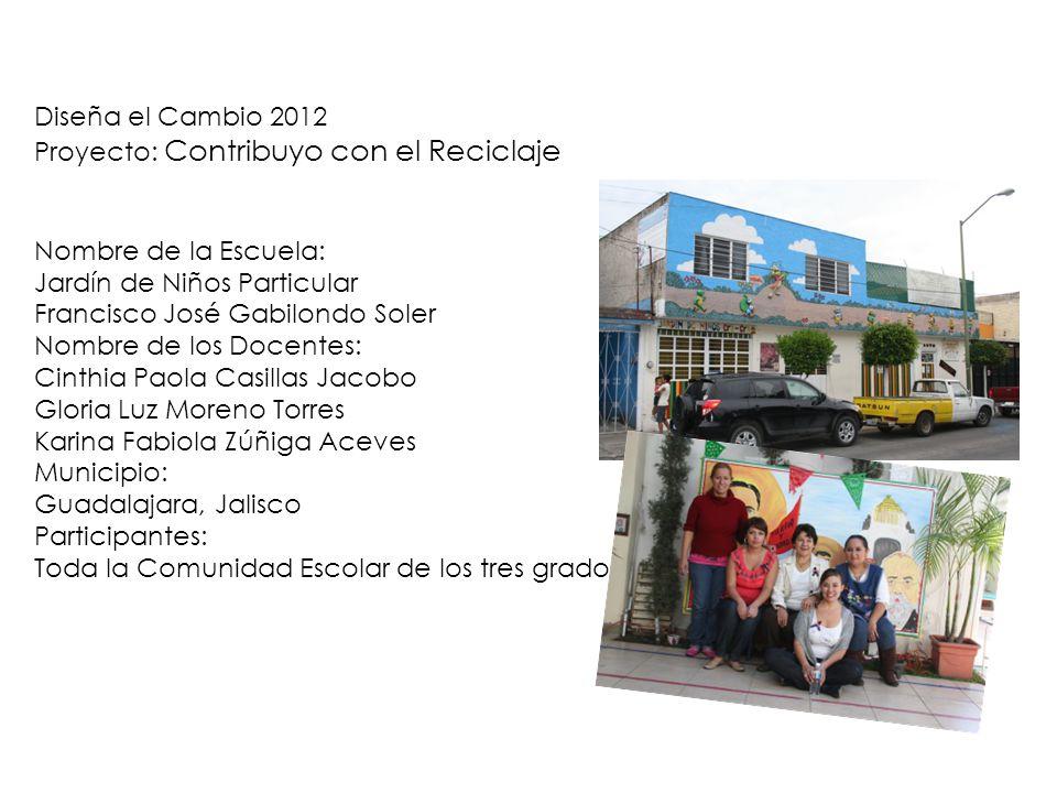 Diseña el Cambio 2012 Proyecto: Contribuyo con el Reciclaje. Nombre de la Escuela: Jardín de Niños Particular.