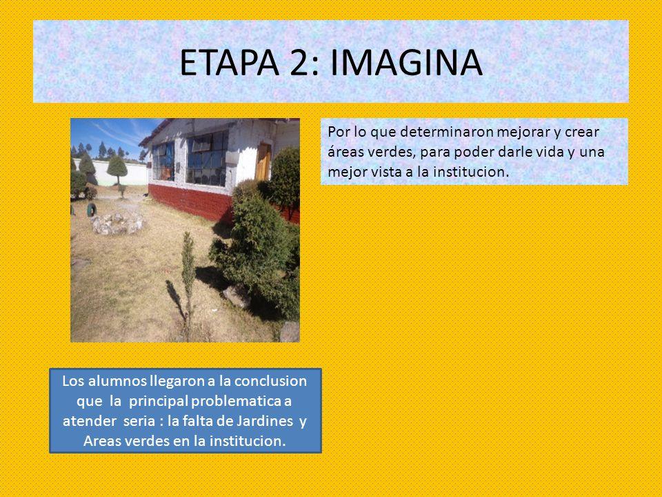ETAPA 2: IMAGINA Por lo que determinaron mejorar y crear áreas verdes, para poder darle vida y una mejor vista a la institucion.