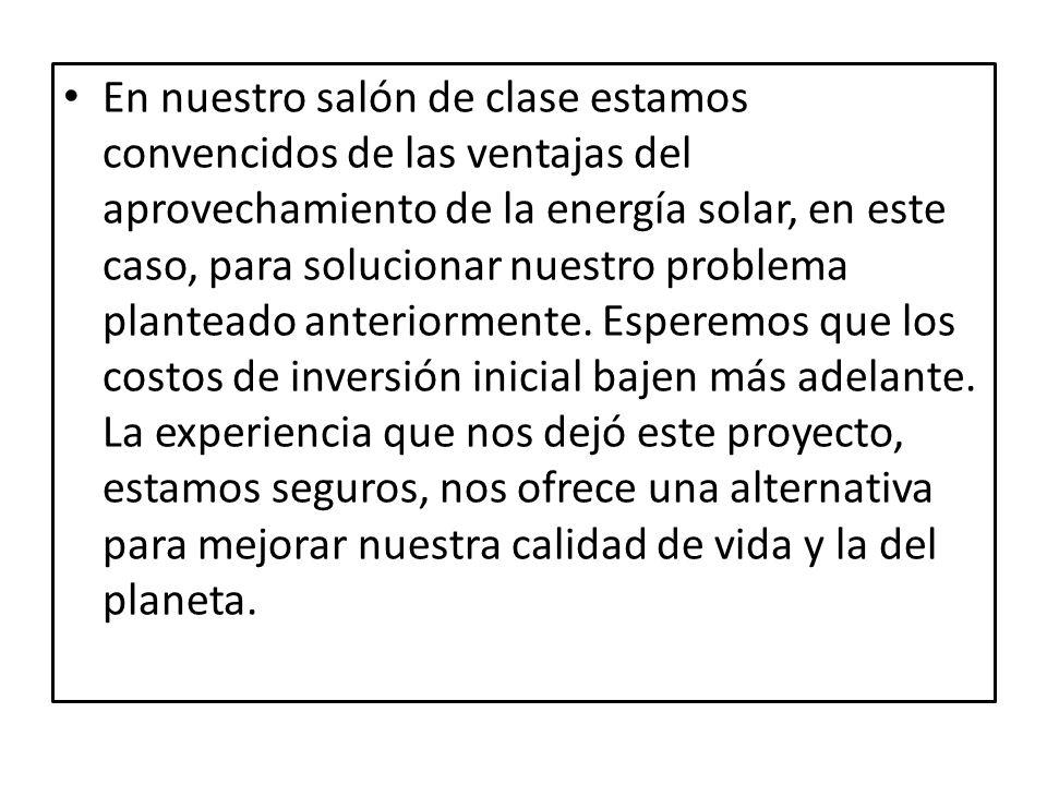 En nuestro salón de clase estamos convencidos de las ventajas del aprovechamiento de la energía solar, en este caso, para solucionar nuestro problema planteado anteriormente.