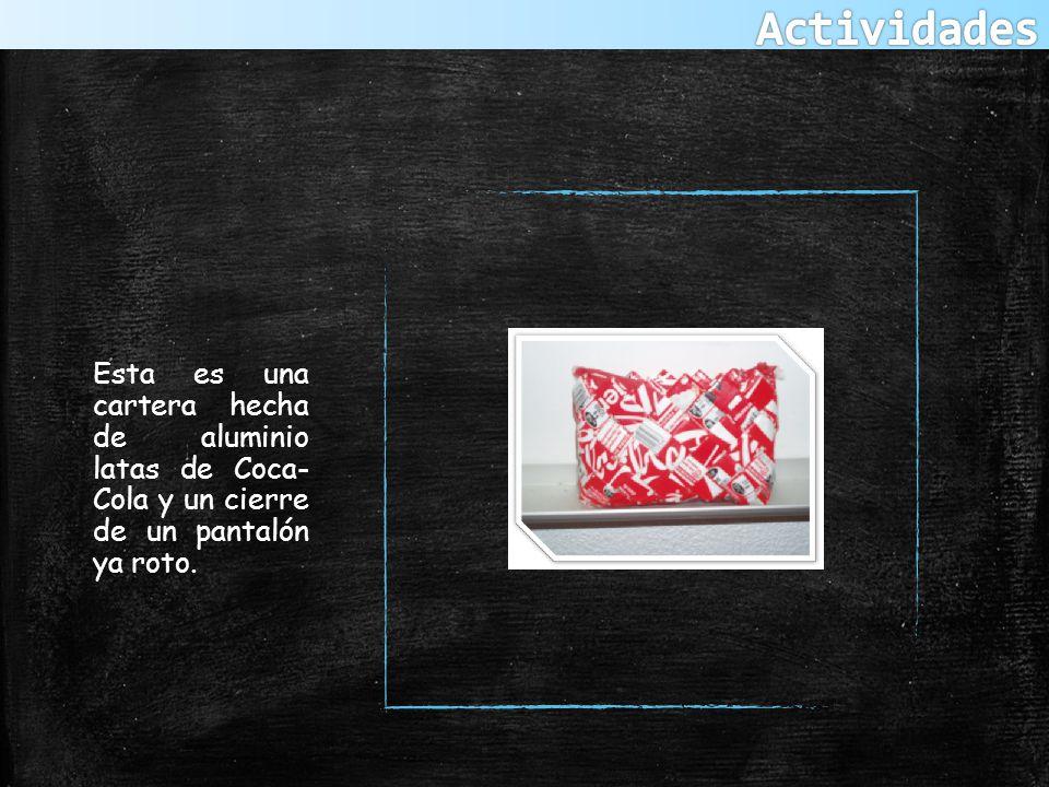 Actividades Esta es una cartera hecha de aluminio latas de Coca- Cola y un cierre de un pantalón ya roto.