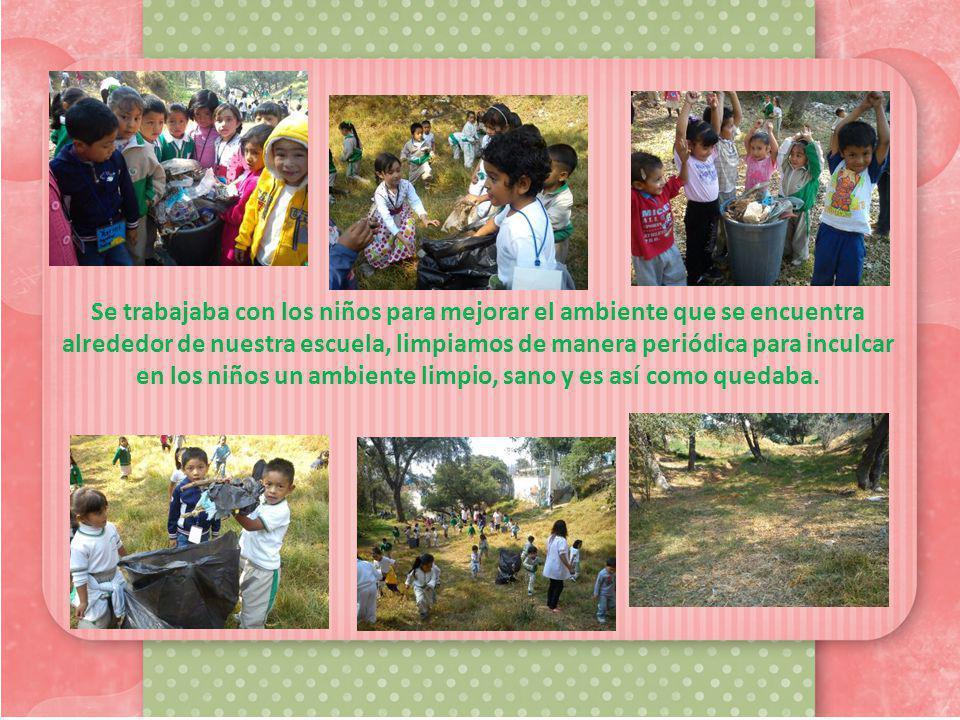 Se trabajaba con los niños para mejorar el ambiente que se encuentra alrededor de nuestra escuela, limpiamos de manera periódica para inculcar en los niños un ambiente limpio, sano y es así como quedaba.