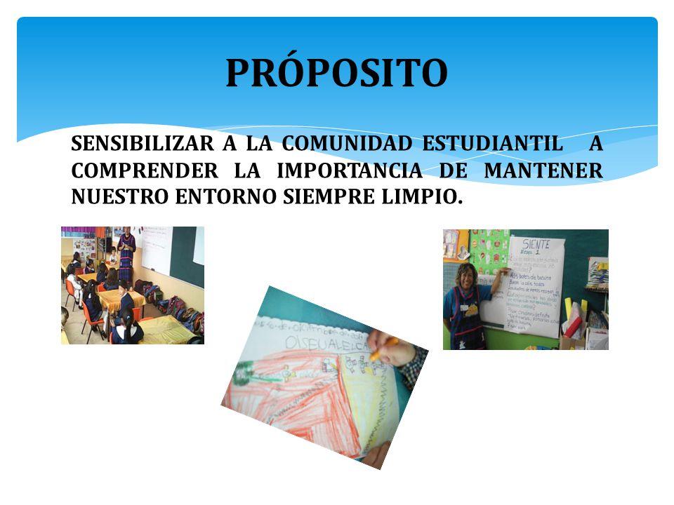 PRÓPOSITO SENSIBILIZAR A LA COMUNIDAD ESTUDIANTIL A COMPRENDER LA IMPORTANCIA DE MANTENER NUESTRO ENTORNO SIEMPRE LIMPIO.