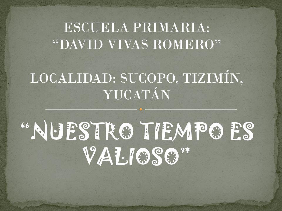 ESCUELA PRIMARIA: DAVID VIVAS ROMERO LOCALIDAD: SUCOPO, TIZIMÍN, YUCATÁN NUESTRO TIEMPO ES VALIOSO