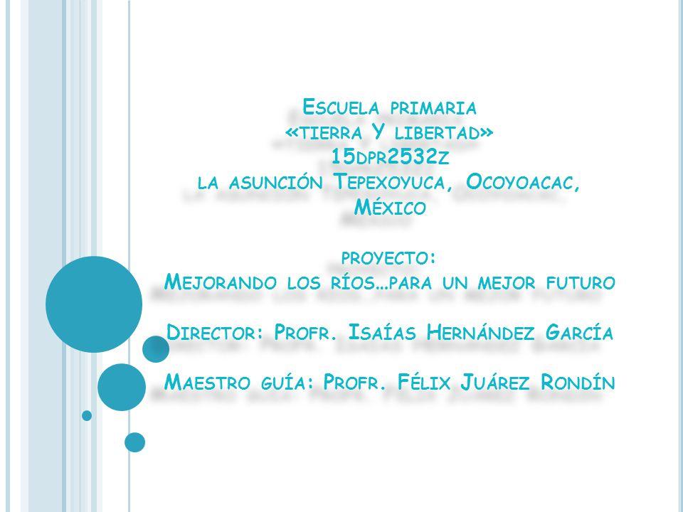 Escuela primaria «tierra Y libertad» 15dpr2532z la asunción Tepexoyuca, Ocoyoacac, México proyecto: Mejorando los ríos…para un mejor futuro Director: Profr.