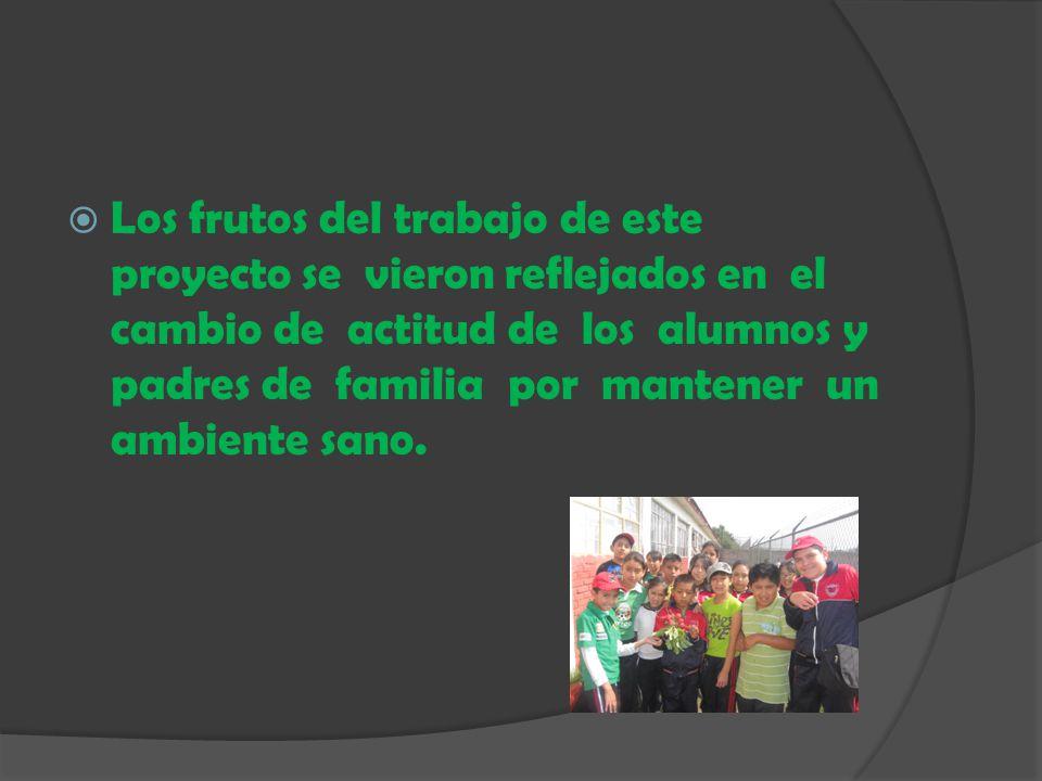 Los frutos del trabajo de este proyecto se vieron reflejados en el cambio de actitud de los alumnos y padres de familia por mantener un ambiente sano.