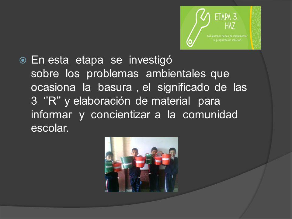 En esta etapa se investigó sobre los problemas ambientales que ocasiona la basura , el significado de las 3 ''R'' y elaboración de material para informar y concientizar a la comunidad escolar.