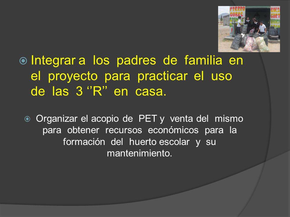 Integrar a los padres de familia en el proyecto para practicar el uso de las 3 ''R'' en casa.