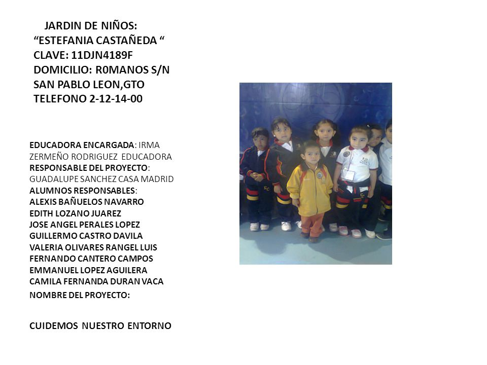 JARDIN DE NIÑOS: ESTEFANIA CASTAÑEDA CLAVE: 11DJN4189F DOMICILIO: R0MANOS S/N SAN PABLO LEON,GTO TELEFONO 2-12-14-00