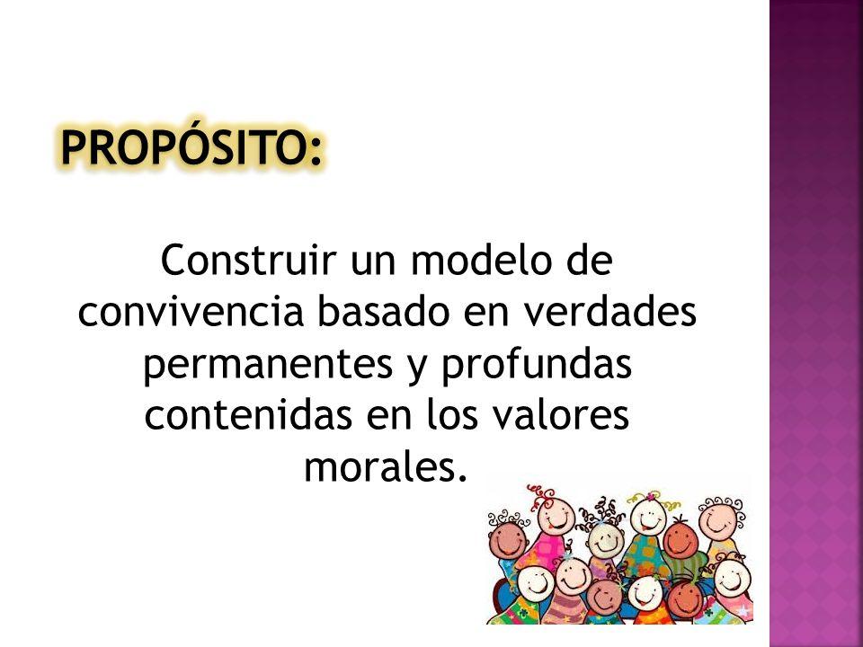 PROPÓSITO: Construir un modelo de convivencia basado en verdades permanentes y profundas contenidas en los valores morales.