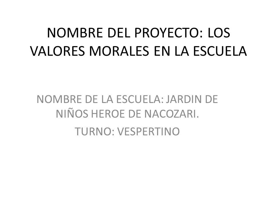 NOMBRE DEL PROYECTO: LOS VALORES MORALES EN LA ESCUELA