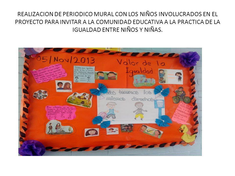REALIZACION DE PERIODICO MURAL CON LOS NIÑOS INVOLUCRADOS EN EL PROYECTO PARA INVITAR A LA COMUNIDAD EDUCATIVA A LA PRACTICA DE LA IGUALDAD ENTRE NIÑOS Y NIÑAS.