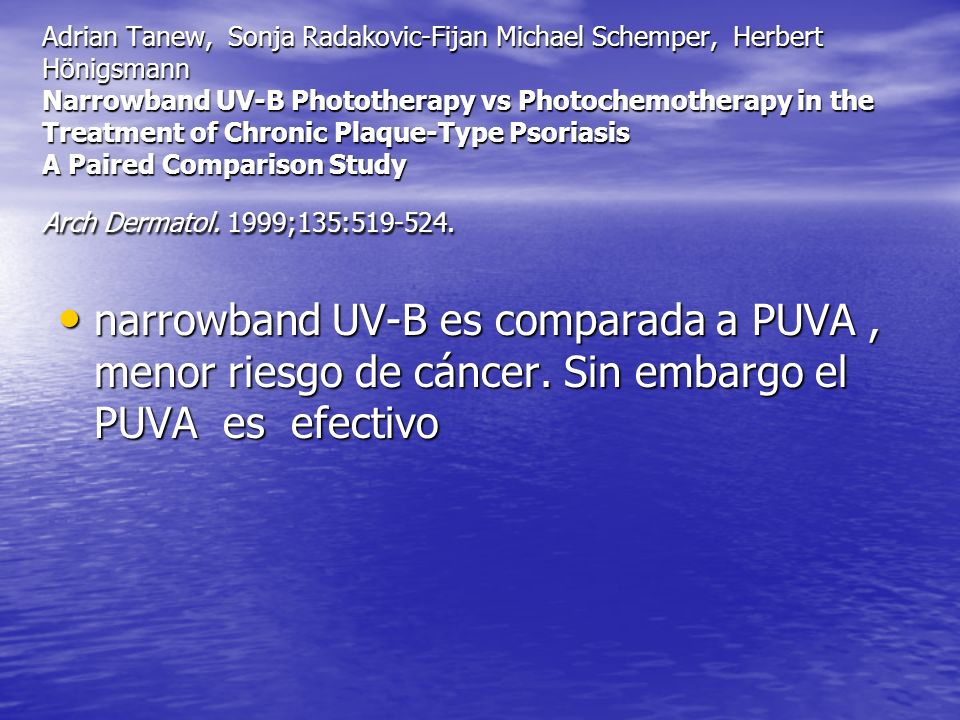 Adrian Tanew, Sonja Radakovic-Fijan Michael Schemper, Herbert Hönigsmann Narrowband UV-B Phototherapy vs Photochemotherapy in the Treatment of Chronic Plaque-Type Psoriasis A Paired Comparison Study Arch Dermatol. 1999;135:519-524.