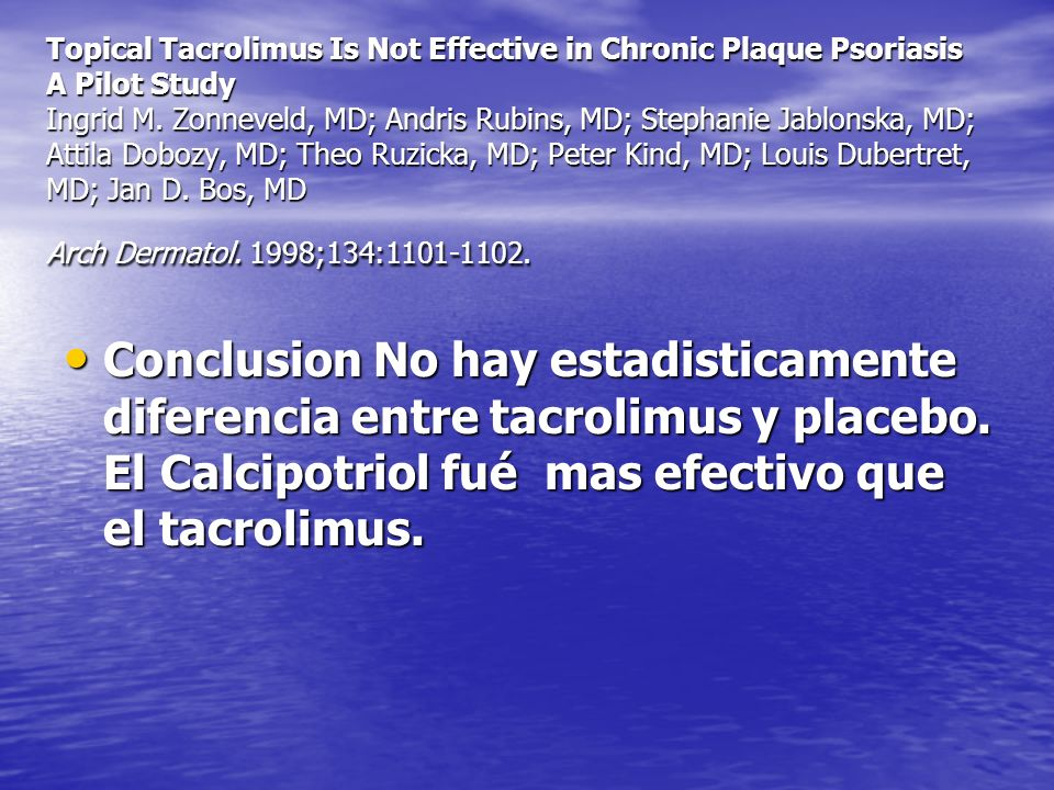 Topical Tacrolimus Is Not Effective in Chronic Plaque Psoriasis A Pilot Study Ingrid M. Zonneveld, MD; Andris Rubins, MD; Stephanie Jablonska, MD; Attila Dobozy, MD; Theo Ruzicka, MD; Peter Kind, MD; Louis Dubertret, MD; Jan D. Bos, MD Arch Dermatol. 1998;134:1101-1102.