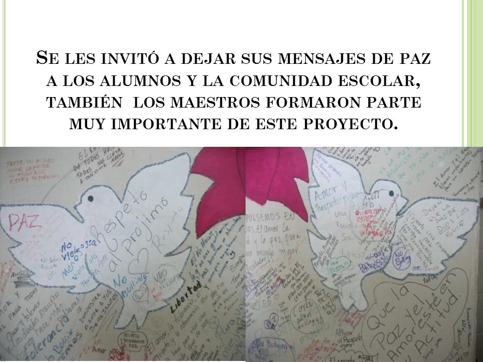 Se les invitó a dejar sus mensajes de paz a los alumnos y la comunidad escolar, también los maestros formaron parte muy importante de este proyecto.