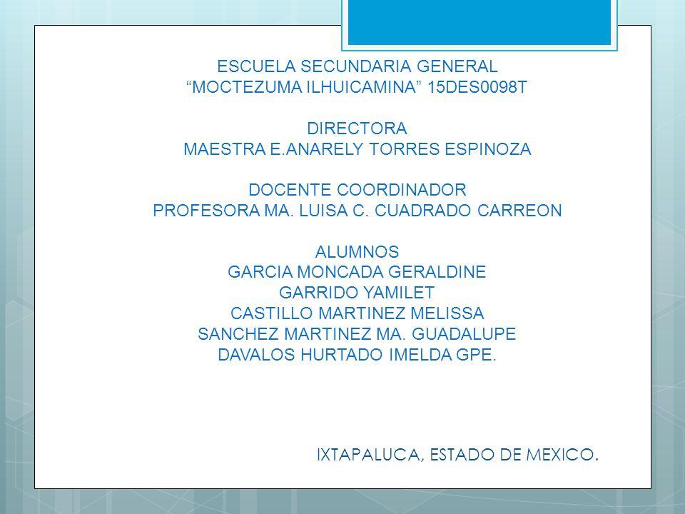 ESCUELA SECUNDARIA GENERAL MOCTEZUMA ILHUICAMINA 15DES0098T DIRECTORA MAESTRA E.ANARELY TORRES ESPINOZA DOCENTE COORDINADOR PROFESORA MA. LUISA C. CUADRADO CARREON ALUMNOS GARCIA MONCADA GERALDINE GARRIDO YAMILET CASTILLO MARTINEZ MELISSA SANCHEZ MARTINEZ MA. GUADALUPE DAVALOS HURTADO IMELDA GPE.