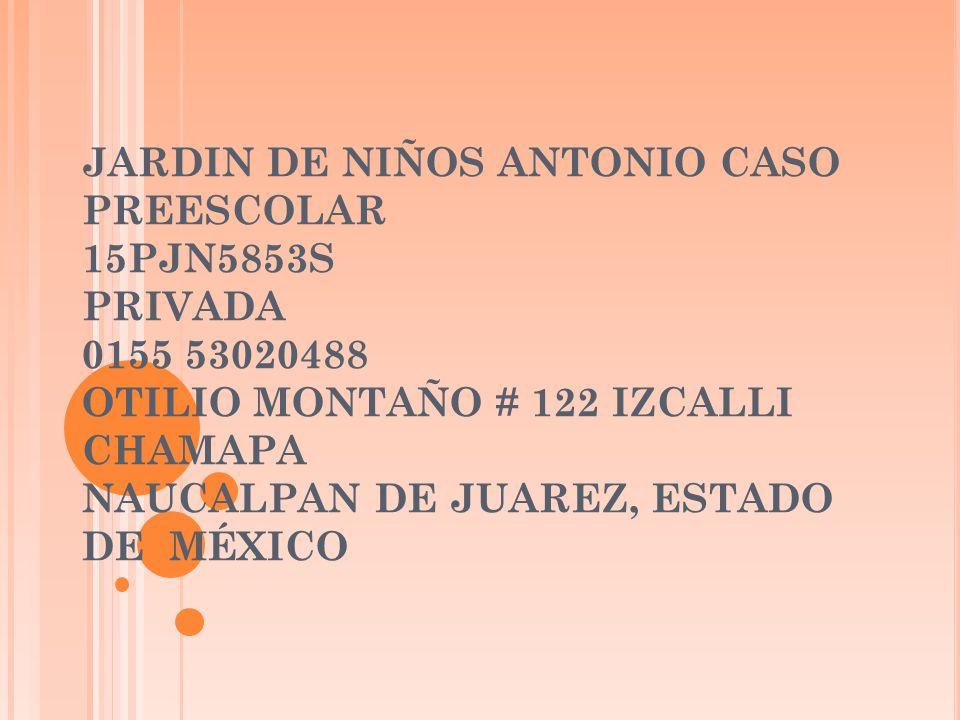 JARDIN DE NIÑOS ANTONIO CASO PREESCOLAR 15PJN5853S PRIVADA 0155 53020488 OTILIO MONTAÑO # 122 IZCALLI CHAMAPA NAUCALPAN DE JUAREZ, ESTADO DE MÉXICO