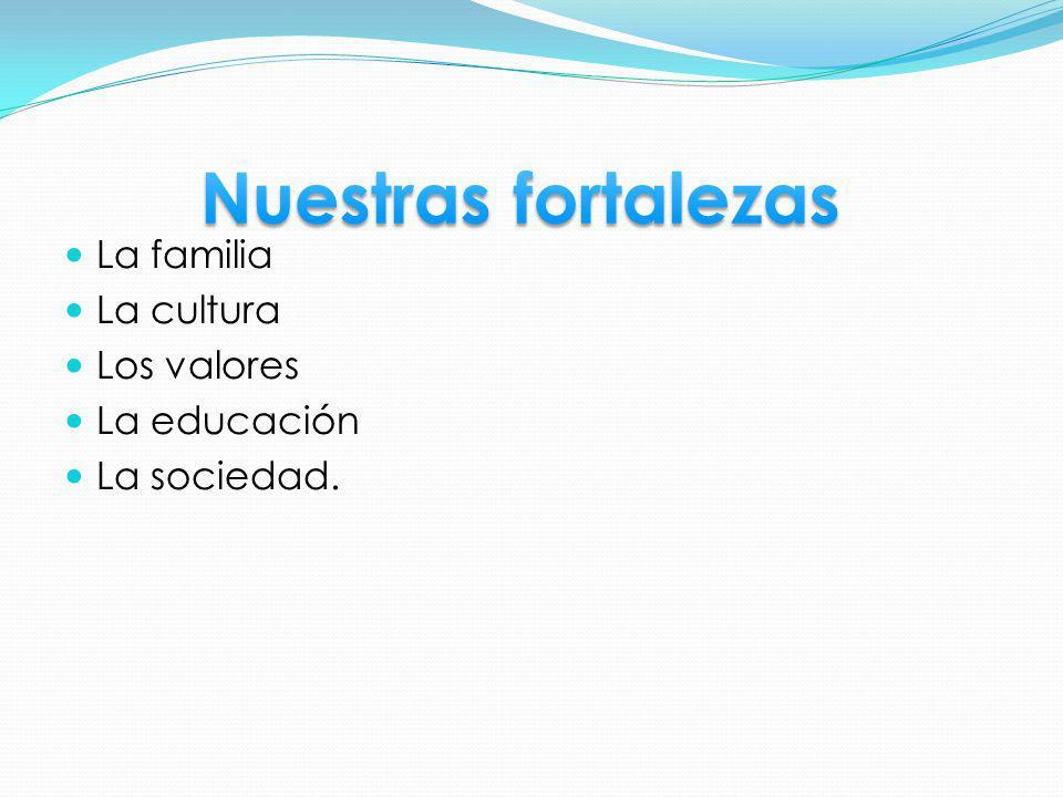 Nuestras fortalezas La familia La cultura Los valores La educación
