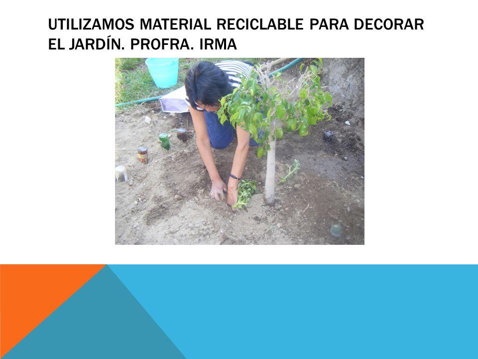 Utilizamos material reciclable para decorar el jardín. Profra. Irma