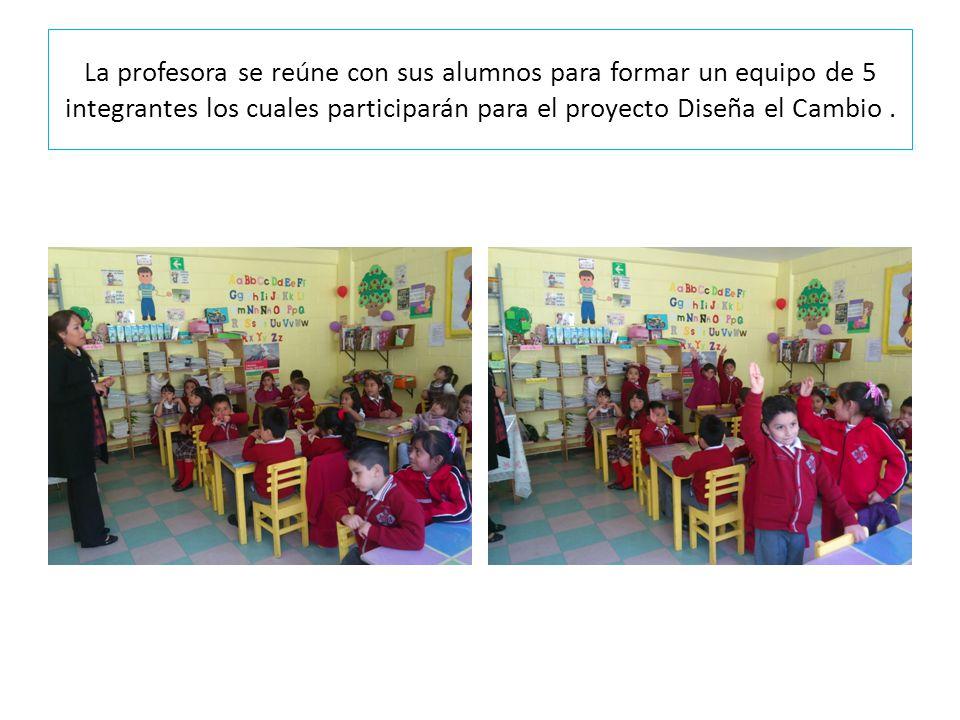 La profesora se reúne con sus alumnos para formar un equipo de 5 integrantes los cuales participarán para el proyecto Diseña el Cambio .