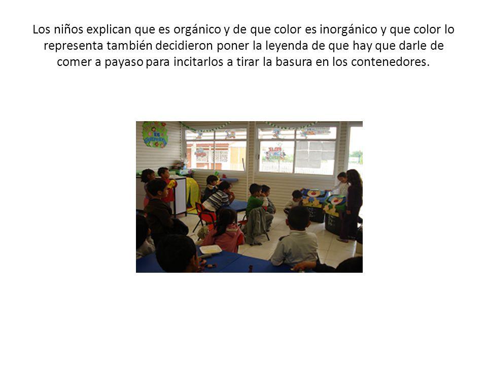 Los niños explican que es orgánico y de que color es inorgánico y que color lo representa también decidieron poner la leyenda de que hay que darle de comer a payaso para incitarlos a tirar la basura en los contenedores.