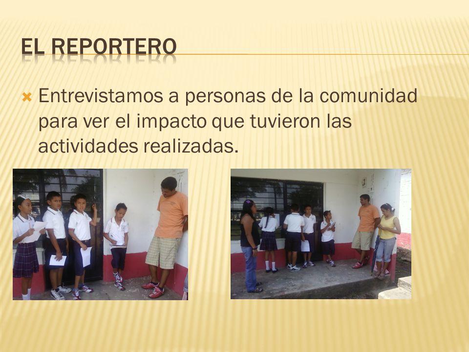 El reportero Entrevistamos a personas de la comunidad para ver el impacto que tuvieron las actividades realizadas.